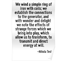 We wind a simple ring of iron with coils; we establish the connections to the generator, and with wonder and delight we note the effects of strange forces which we bring into play, which allow us to  Poster