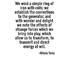 We wind a simple ring of iron with coils; we establish the connections to the generator, and with wonder and delight we note the effects of strange forces which we bring into play, which allow us to  Photographic Print