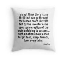I do not think there is any thrill that can go through the human heart like that felt by the inventor as he sees some creation of the brain unfolding to success... such emotions make a man forget foo Throw Pillow