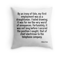 By an irony of fate, my first employment was as a draughtsman. I hated drawing; it was for me the very worst of annoyances. Fortunately, it was not long before I secured the position I sought, that o Throw Pillow