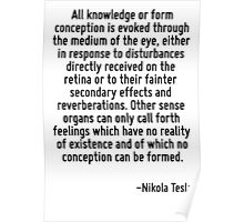 All knowledge or form conception is evoked through the medium of the eye, either in response to disturbances directly received on the retina or to their fainter secondary effects and reverberations.  Poster