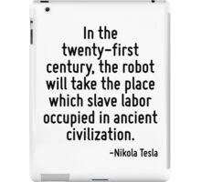 In the twenty-first century, the robot will take the place which slave labor occupied in ancient civilization. iPad Case/Skin