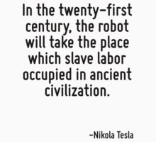 In the twenty-first century, the robot will take the place which slave labor occupied in ancient civilization. T-Shirt