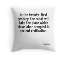 In the twenty-first century, the robot will take the place which slave labor occupied in ancient civilization. Throw Pillow