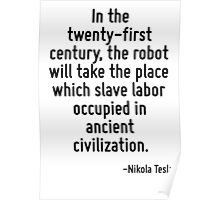 In the twenty-first century, the robot will take the place which slave labor occupied in ancient civilization. Poster