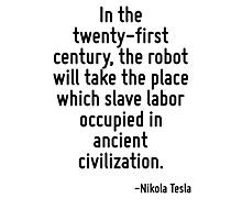 In the twenty-first century, the robot will take the place which slave labor occupied in ancient civilization. Photographic Print