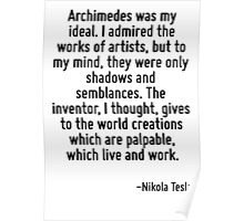 Archimedes was my ideal. I admired the works of artists, but to my mind, they were only shadows and semblances. The inventor, I thought, gives to the world creations which are palpable, which live an Poster