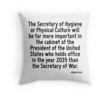 The Secretary of Hygiene or Physical Culture will be far more important in the cabinet of the President of the United States who holds office in the year 2035 than the Secretary of War. Throw Pillow