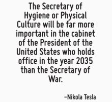 The Secretary of Hygiene or Physical Culture will be far more important in the cabinet of the President of the United States who holds office in the year 2035 than the Secretary of War. by Quotr