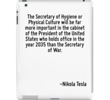 The Secretary of Hygiene or Physical Culture will be far more important in the cabinet of the President of the United States who holds office in the year 2035 than the Secretary of War. iPad Case/Skin