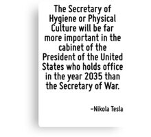 The Secretary of Hygiene or Physical Culture will be far more important in the cabinet of the President of the United States who holds office in the year 2035 than the Secretary of War. Canvas Print