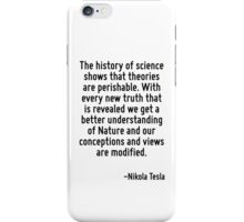 The history of science shows that theories are perishable. With every new truth that is revealed we get a better understanding of Nature and our conceptions and views are modified. iPhone Case/Skin