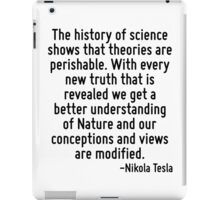 The history of science shows that theories are perishable. With every new truth that is revealed we get a better understanding of Nature and our conceptions and views are modified. iPad Case/Skin