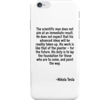 The scientific man does not aim at an immediate result. He does not expect that his advanced ideas will be readily taken up. His work is like that of the planter - for the future. His duty is to lay  iPhone Case/Skin