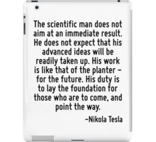 The scientific man does not aim at an immediate result. He does not expect that his advanced ideas will be readily taken up. His work is like that of the planter - for the future. His duty is to lay  iPad Case/Skin