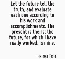 Let the future tell the truth, and evaluate each one according to his work and accomplishments. The present is theirs; the future, for which I have really worked, is mine. by Quotr