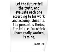 Let the future tell the truth, and evaluate each one according to his work and accomplishments. The present is theirs; the future, for which I have really worked, is mine. Poster
