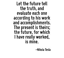Let the future tell the truth, and evaluate each one according to his work and accomplishments. The present is theirs; the future, for which I have really worked, is mine. Photographic Print