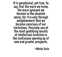 It is paradoxical, yet true, to say, that the more we know, the more ignorant we become in the absolute sense, for it is only through enlightenment that we become conscious of our limitations. Precis Photographic Print