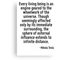 Every living being is an engine geared to the wheelwork of the universe. Though seemingly affected only by its immediate surrounding, the sphere of external influence extends to infinite distance. Canvas Print