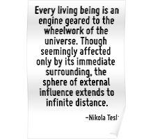 Every living being is an engine geared to the wheelwork of the universe. Though seemingly affected only by its immediate surrounding, the sphere of external influence extends to infinite distance. Poster