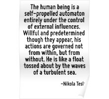 The human being is a self-propelled automaton entirely under the control of external influences. Willful and predetermined though they appear, his actions are governed not from within, but from witho Poster