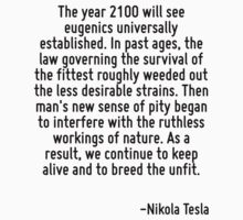 The year 2100 will see eugenics universally established. In past ages, the law governing the survival of the fittest roughly weeded out the less desirable strains. Then man's new sense of pity began  by Quotr