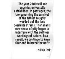 The year 2100 will see eugenics universally established. In past ages, the law governing the survival of the fittest roughly weeded out the less desirable strains. Then man's new sense of pity began  Poster