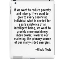 If we want to reduce poverty and misery, if we want to give to every deserving individual what is needed for a safe existence of an intelligent being, we want to provide more machinery, more power. P iPad Case/Skin