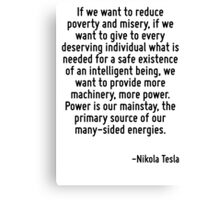 If we want to reduce poverty and misery, if we want to give to every deserving individual what is needed for a safe existence of an intelligent being, we want to provide more machinery, more power. P Canvas Print