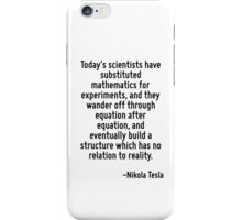 Today's scientists have substituted mathematics for experiments, and they wander off through equation after equation, and eventually build a structure which has no relation to reality. iPhone Case/Skin