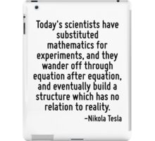 Today's scientists have substituted mathematics for experiments, and they wander off through equation after equation, and eventually build a structure which has no relation to reality. iPad Case/Skin