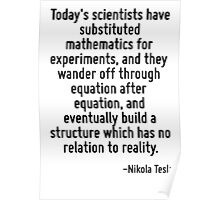 Today's scientists have substituted mathematics for experiments, and they wander off through equation after equation, and eventually build a structure which has no relation to reality. Poster