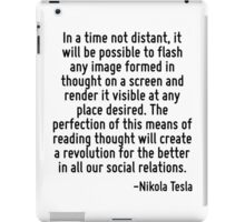 In a time not distant, it will be possible to flash any image formed in thought on a screen and render it visible at any place desired. The perfection of this means of reading thought will create a r iPad Case/Skin