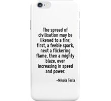 The spread of civilisation may be likened to a fire; first, a feeble spark, next a flickering flame, then a mighty blaze, ever increasing in speed and power. iPhone Case/Skin