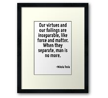 Our virtues and our failings are inseparable, like force and matter. When they separate, man is no more. Framed Print