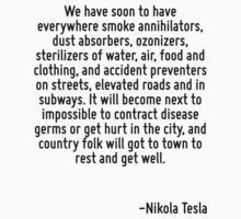 We have soon to have everywhere smoke annihilators, dust absorbers, ozonizers, sterilizers of water, air, food and clothing, and accident preventers on streets, elevated roads and in subways. It will T-Shirt