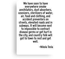We have soon to have everywhere smoke annihilators, dust absorbers, ozonizers, sterilizers of water, air, food and clothing, and accident preventers on streets, elevated roads and in subways. It will Canvas Print