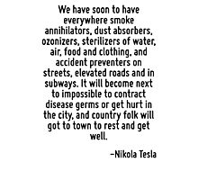 We have soon to have everywhere smoke annihilators, dust absorbers, ozonizers, sterilizers of water, air, food and clothing, and accident preventers on streets, elevated roads and in subways. It will Photographic Print