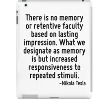 There is no memory or retentive faculty based on lasting impression. What we designate as memory is but increased responsiveness to repeated stimuli. iPad Case/Skin