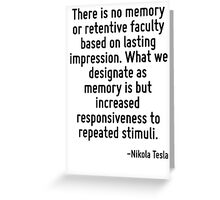 There is no memory or retentive faculty based on lasting impression. What we designate as memory is but increased responsiveness to repeated stimuli. Greeting Card