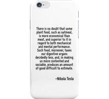 There is no doubt that some plant food, such as oatmeal, is more economical than meat, and superior to it in regard to both mechanical and mental performance. Such food, moreover, taxes our digestive iPhone Case/Skin