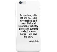 As in nature, all is ebb and tide, all is wave motion, so it seems that in all branches of industry, alternating currents - electric wave motion - will have the sway. iPhone Case/Skin