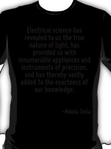 Electrical science has revealed to us the true nature of light, has provided us with innumerable appliances and instruments of precision, and has thereby vastly added to the exactness of our knowledg T-Shirt