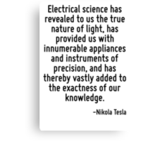 Electrical science has revealed to us the true nature of light, has provided us with innumerable appliances and instruments of precision, and has thereby vastly added to the exactness of our knowledg Canvas Print