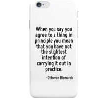 When you say you agree to a thing in principle you mean that you have not the slightest intention of carrying it out in practice. iPhone Case/Skin