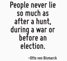 People never lie so much as after a hunt, during a war or before an election. by Quotr