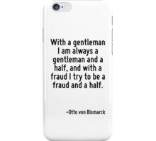 With a gentleman I am always a gentleman and a half, and with a fraud I try to be a fraud and a half. iPhone Case/Skin