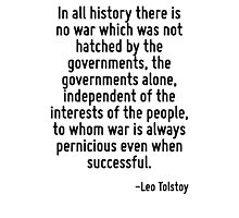 In all history there is no war which was not hatched by the governments, the governments alone, independent of the interests of the people, to whom war is always pernicious even when successful. Photographic Print