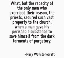 What, but the rapacity of the only men who exercised their reason, the priests, secured such vast property to the church, when a man gave his perishable substance to save himself from the dark tormen by Quotr